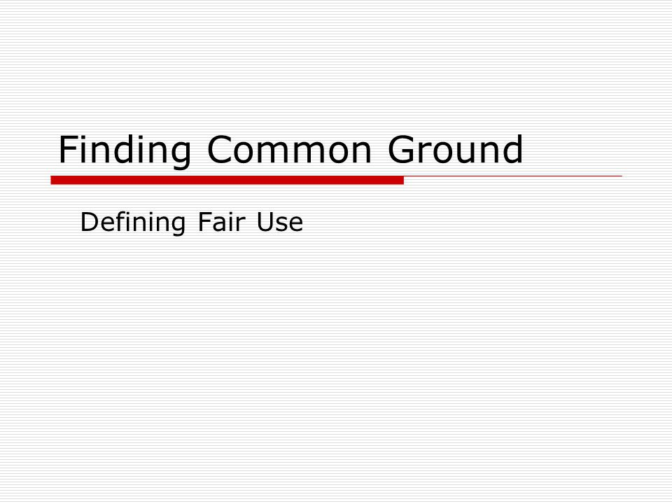 Finding Common Ground Defining Fair Use