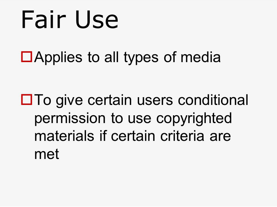 Fair Use  Applies to all types of media  To give certain users conditional permission to use copyrighted materials if certain criteria are met