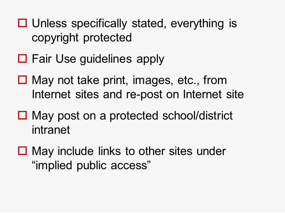  Unless specifically stated, everything is copyright protected  Fair Use guidelines apply  May not take print, images, etc., from Internet sites and re-post on Internet site  May post on a protected school/district intranet  May include links to other sites under implied public access