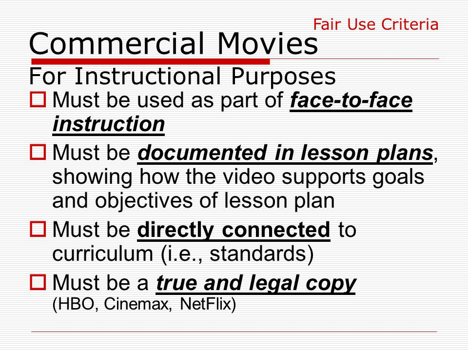 Commercial Movies For Instructional Purposes  Must be used as part of face-to-face instruction  Must be documented in lesson plans, showing how the video supports goals and objectives of lesson plan  Must be directly connected to curriculum (i.e., standards)  Must be a true and legal copy (HBO, Cinemax, NetFlix) Fair Use Criteria