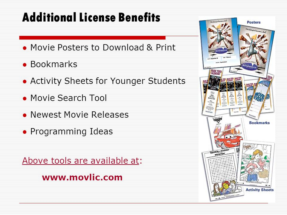 Additional License Benefits ● Movie Posters to Download & Print ● Bookmarks ● Activity Sheets for Younger Students ● Movie Search Tool ● Newest Movie Releases ● Programming Ideas Above tools are available at: www.movlic.com