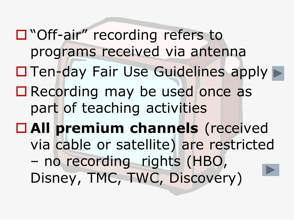  Off-air recording refers to programs received via antenna  Ten-day Fair Use Guidelines apply  Recording may be used once as part of teaching activities  All premium channels (received via cable or satellite) are restricted – no recording rights (HBO, Disney, TMC, TWC, Discovery)