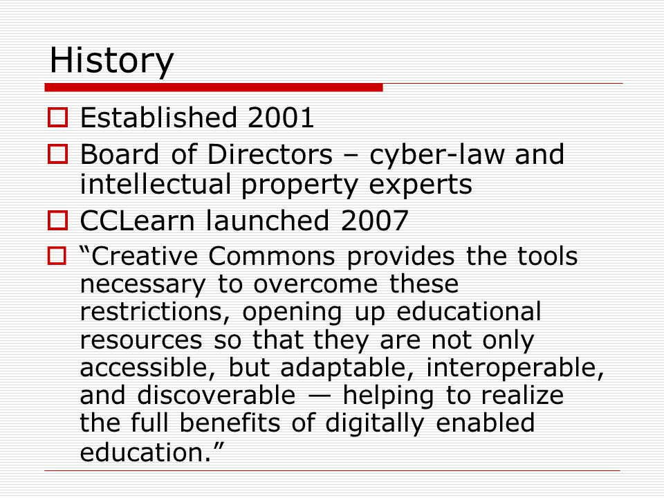 History  Established 2001  Board of Directors – cyber-law and intellectual property experts  CCLearn launched 2007  Creative Commons provides the tools necessary to overcome these restrictions, opening up educational resources so that they are not only accessible, but adaptable, interoperable, and discoverable — helping to realize the full benefits of digitally enabled education.