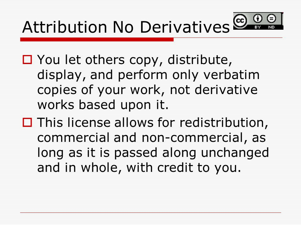 Attribution No Derivatives  You let others copy, distribute, display, and perform only verbatim copies of your work, not derivative works based upon it.