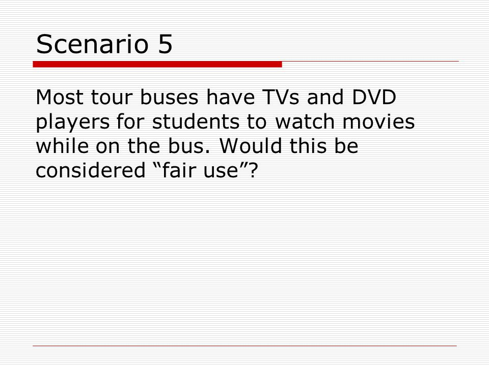 Scenario 5 Most tour buses have TVs and DVD players for students to watch movies while on the bus.