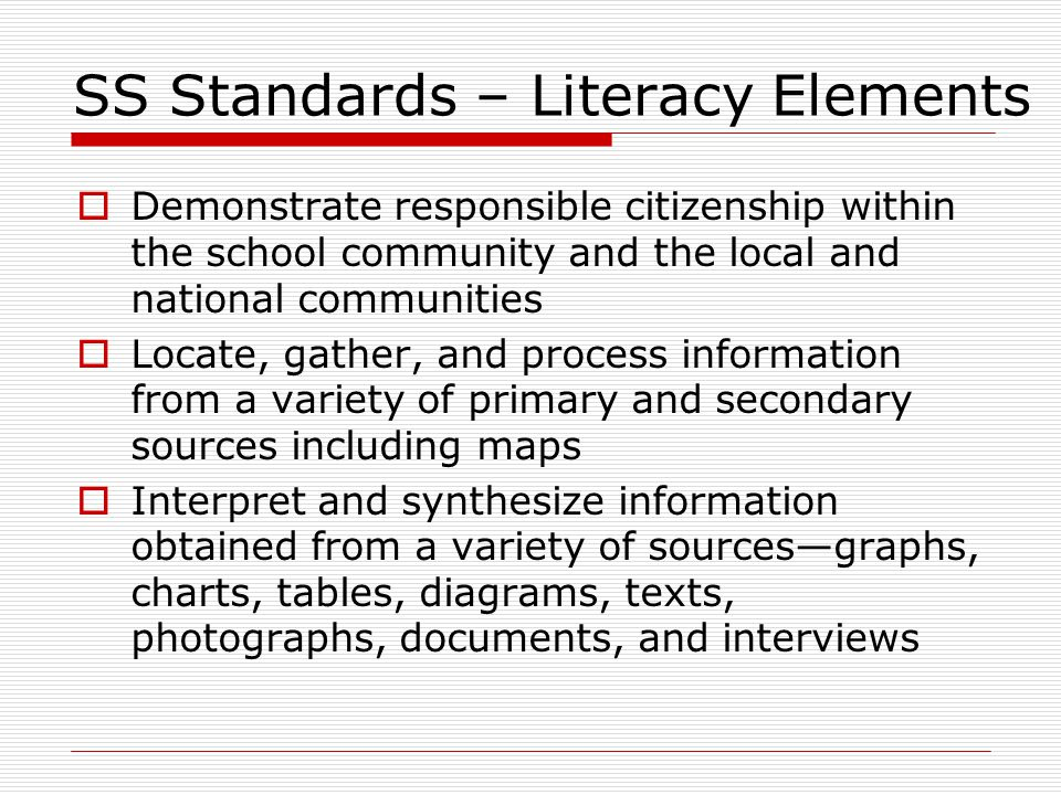 SS Standards – Literacy Elements  Demonstrate responsible citizenship within the school community and the local and national communities  Locate, gather, and process information from a variety of primary and secondary sources including maps  Interpret and synthesize information obtained from a variety of sources—graphs, charts, tables, diagrams, texts, photographs, documents, and interviews