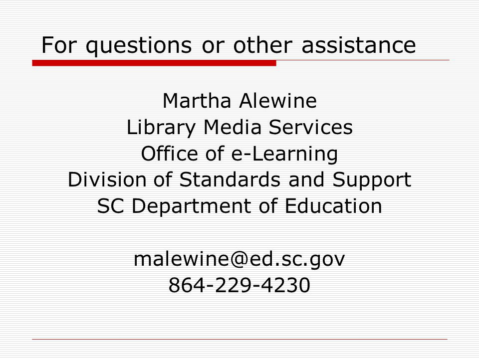 For questions or other assistance Martha Alewine Library Media Services Office of e-Learning Division of Standards and Support SC Department of Education malewine@ed.sc.gov 864-229-4230