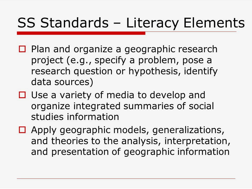 SS Standards – Literacy Elements  Plan and organize a geographic research project (e.g., specify a problem, pose a research question or hypothesis, identify data sources)  Use a variety of media to develop and organize integrated summaries of social studies information  Apply geographic models, generalizations, and theories to the analysis, interpretation, and presentation of geographic information