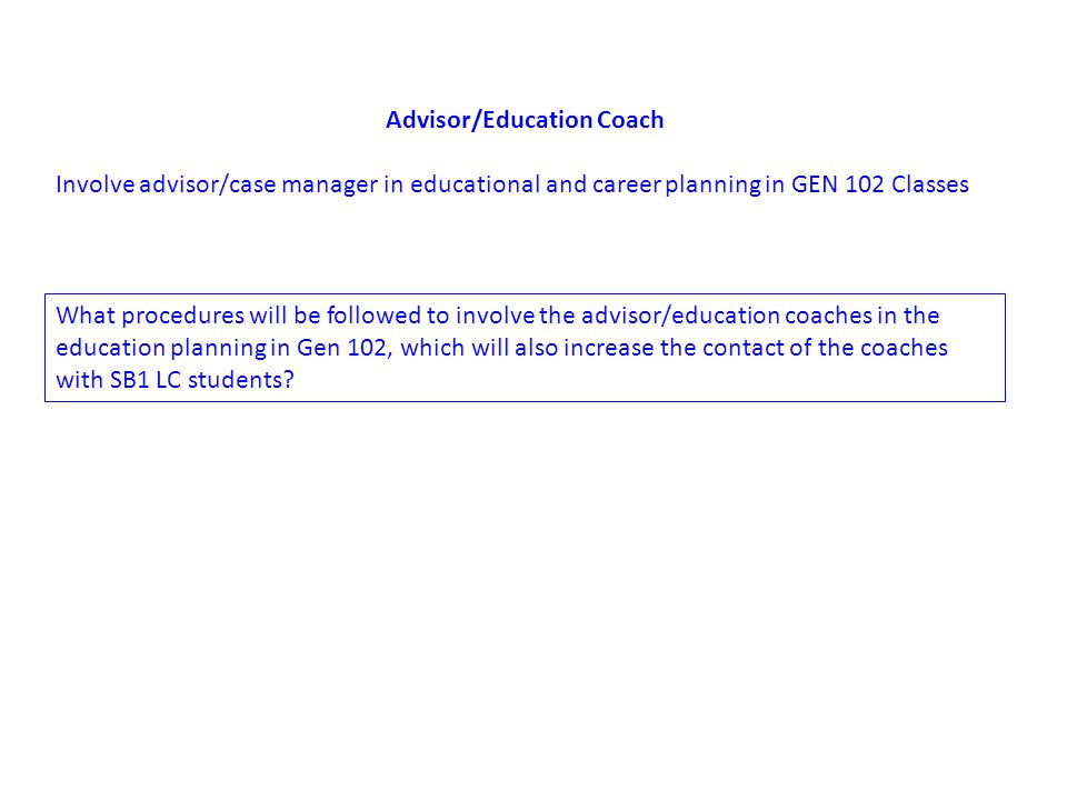 Advisor/Education Coach Involve advisor/case manager in educational and career planning in GEN 102 Classes What procedures will be followed to involve the advisor/education coaches in the education planning in Gen 102, which will also increase the contact of the coaches with SB1 LC students