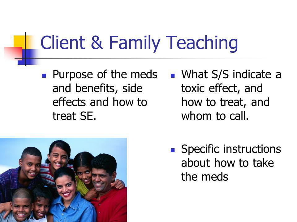 Client & Family Teaching Purpose of the meds and benefits, side effects and how to treat SE. What S/S indicate a toxic effect, and how to treat, and w