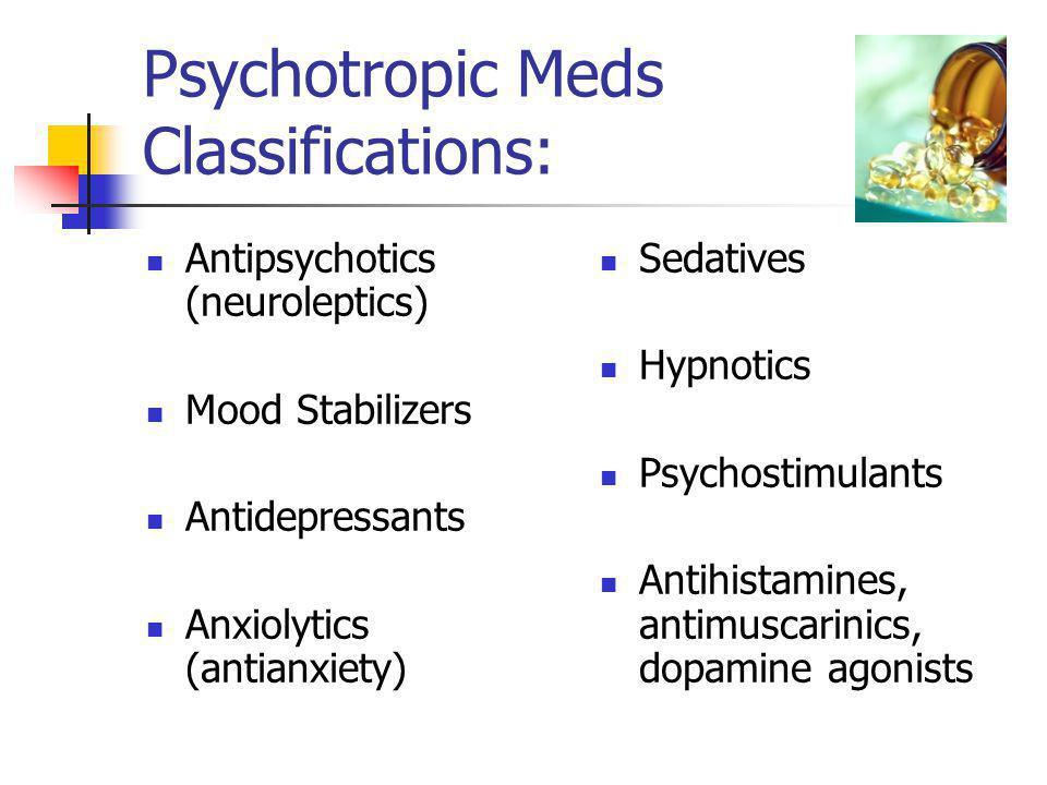 Psychotropic Meds Classifications: Antipsychotics (neuroleptics) Mood Stabilizers Antidepressants Anxiolytics (antianxiety) Sedatives Hypnotics Psycho