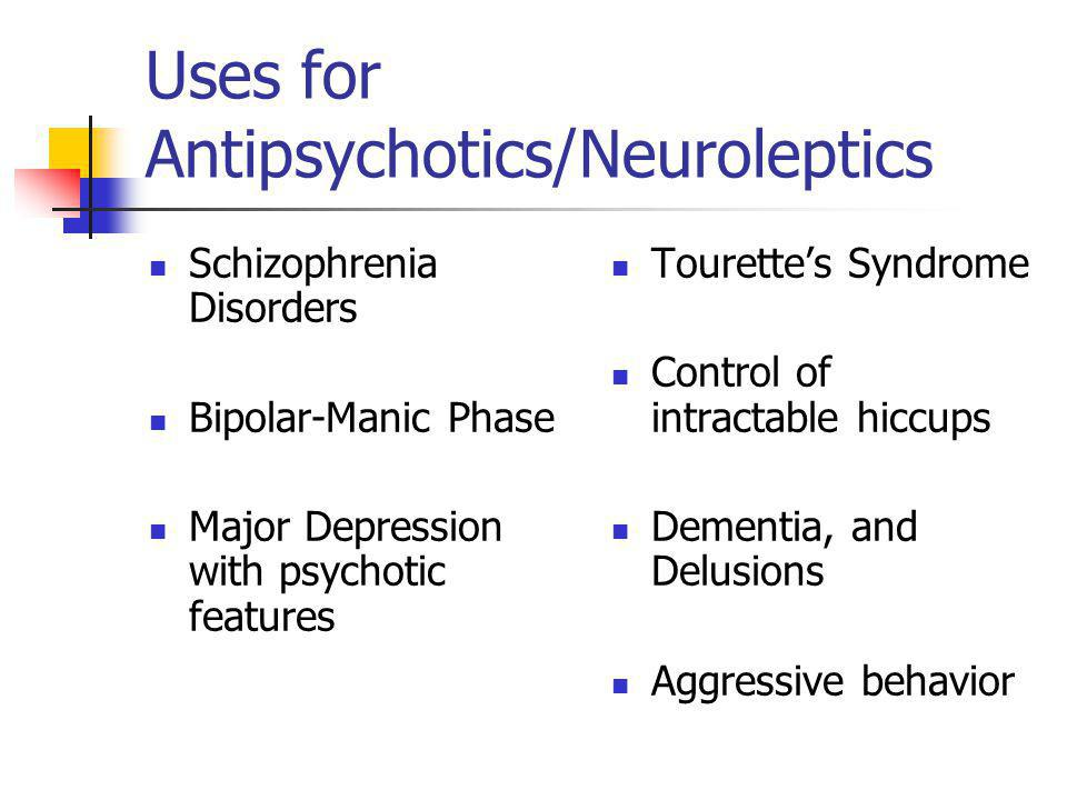 Uses for Antipsychotics/Neuroleptics Schizophrenia Disorders Bipolar-Manic Phase Major Depression with psychotic features Tourette's Syndrome Control