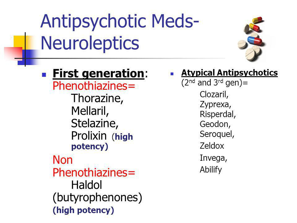 Antipsychotic Meds- Neuroleptics First generation: Phenothiazines= Thorazine, Mellaril, Stelazine, Prolixin (high potency) Non Phenothiazines= Haldol