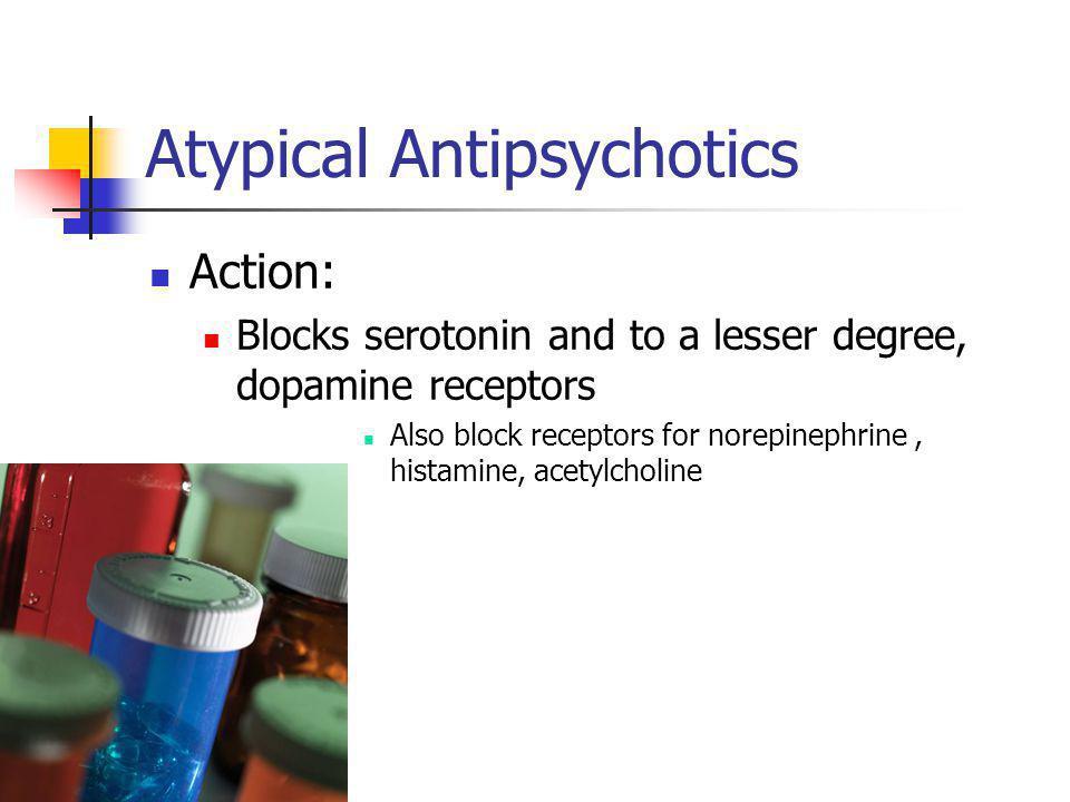 Atypical Antipsychotics Action: Blocks serotonin and to a lesser degree, dopamine receptors Also block receptors for norepinephrine, histamine, acetyl
