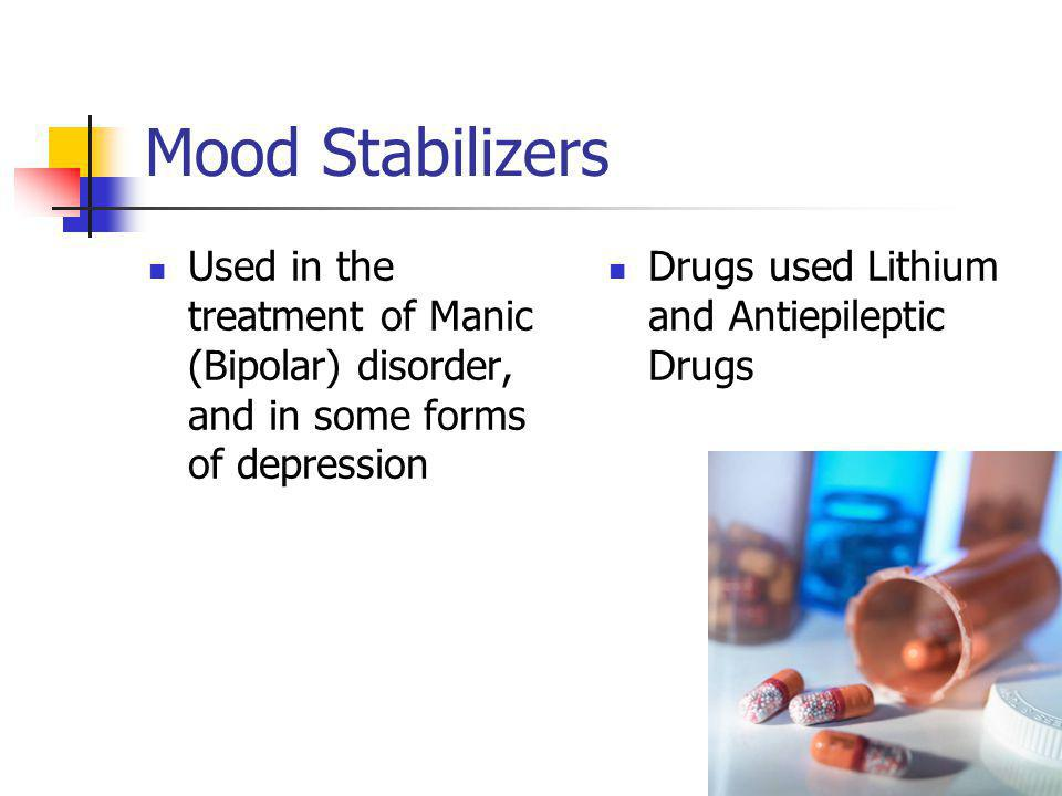 Mood Stabilizers Used in the treatment of Manic (Bipolar) disorder, and in some forms of depression Drugs used Lithium and Antiepileptic Drugs