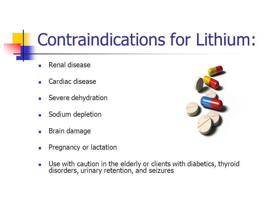 Contraindications for Lithium: Renal disease Cardiac disease Severe dehydration Sodium depletion Brain damage Pregnancy or lactation Use with caution