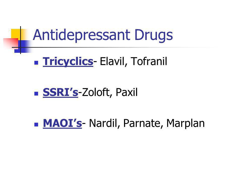 Antidepressant Drugs Tricyclics- Elavil, Tofranil SSRI's-Zoloft, Paxil MAOI's- Nardil, Parnate, Marplan