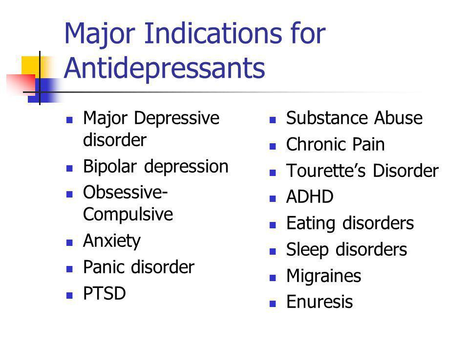 Major Indications for Antidepressants Major Depressive disorder Bipolar depression Obsessive- Compulsive Anxiety Panic disorder PTSD Substance Abuse C