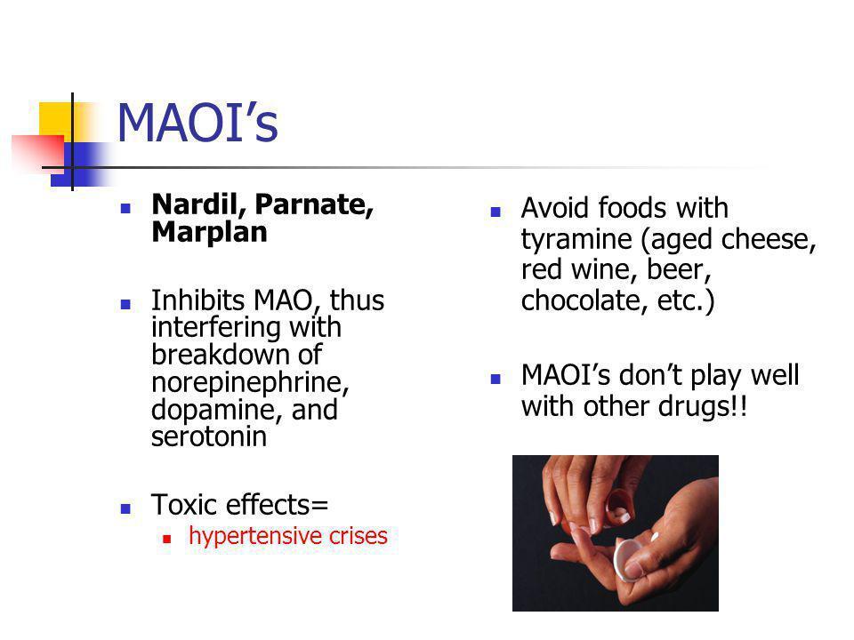 MAOI's Nardil, Parnate, Marplan Inhibits MAO, thus interfering with breakdown of norepinephrine, dopamine, and serotonin Toxic effects= hypertensive c