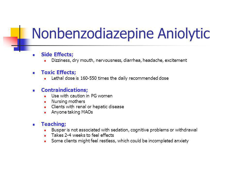 Nonbenzodiazepine Aniolytic Side Effects; Dizziness, dry mouth, nervousness, diarrhea, headache, excitement Toxic Effects; Lethal dose is 160-550 time