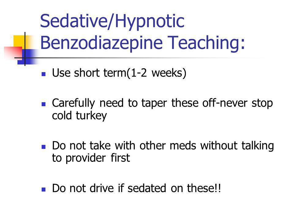 Sedative/Hypnotic Benzodiazepine Teaching: Use short term(1-2 weeks) Carefully need to taper these off-never stop cold turkey Do not take with other m