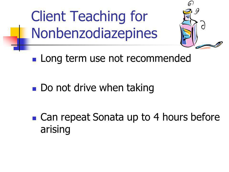 Client Teaching for Nonbenzodiazepines Long term use not recommended Do not drive when taking Can repeat Sonata up to 4 hours before arising