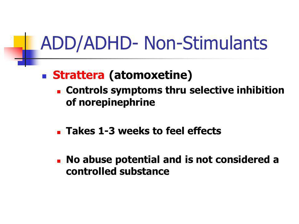ADD/ADHD- Non-Stimulants Strattera (atomoxetine) Controls symptoms thru selective inhibition of norepinephrine Takes 1-3 weeks to feel effects No abus