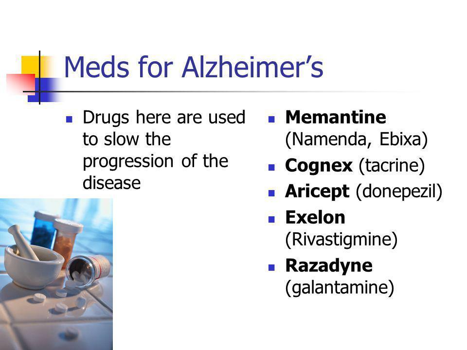 Meds for Alzheimer's Drugs here are used to slow the progression of the disease Memantine (Namenda, Ebixa) Cognex (tacrine) Aricept (donepezil) Exelon