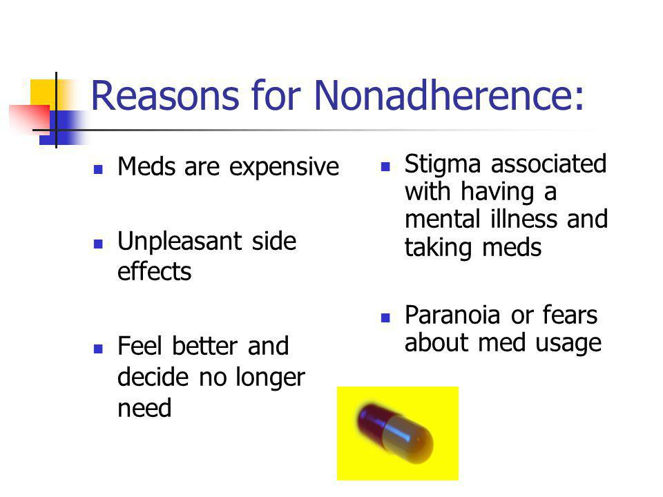 Reasons for Nonadherence: Meds are expensive Unpleasant side effects Feel better and decide no longer need Stigma associated with having a mental illn