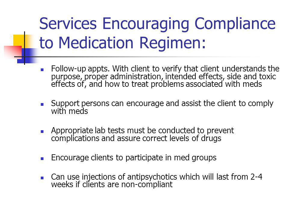 Services Encouraging Compliance to Medication Regimen: Follow-up appts. With client to verify that client understands the purpose, proper administrati