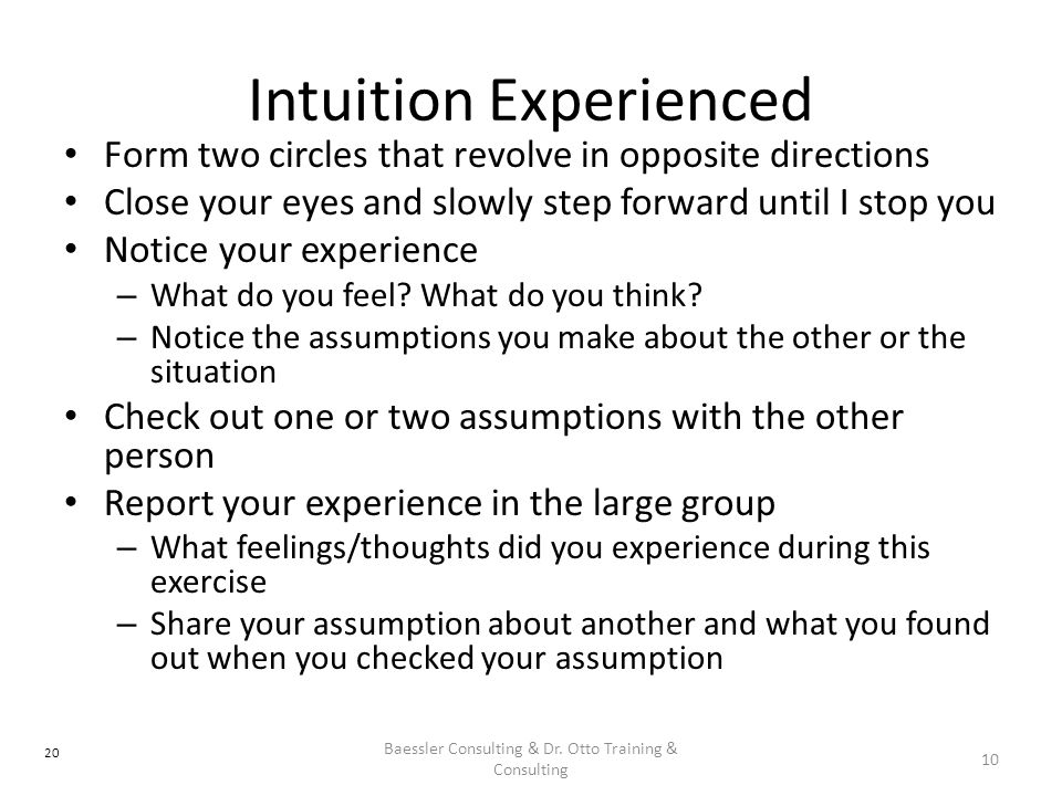 Intuition Experienced Form two circles that revolve in opposite directions Close your eyes and slowly step forward until I stop you Notice your experience – What do you feel.