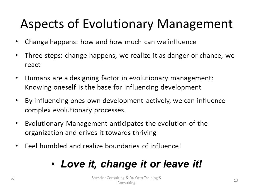 Aspects of Evolutionary Management Change happens: how and how much can we influence Three steps: change happens, we realize it as danger or chance, w