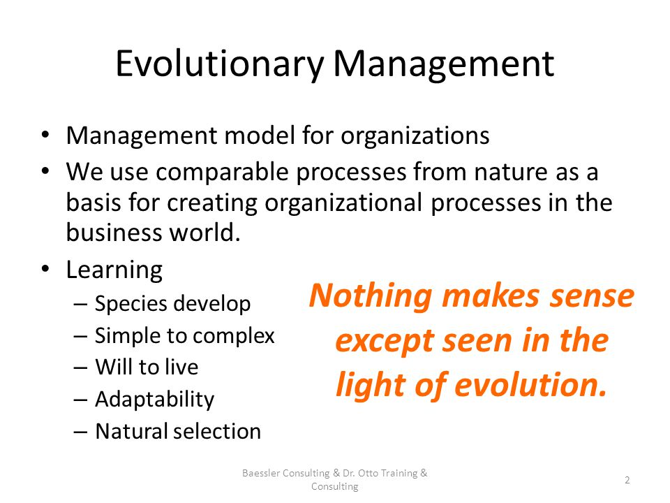 Aspects of Evolutionary Management Change happens: how and how much can we influence Three steps: change happens, we realize it as danger or chance, we react Humans are a designing factor in evolutionary management: Knowing oneself is the base for influencing development By influencing ones own development actively, we can influence complex evolutionary processes.