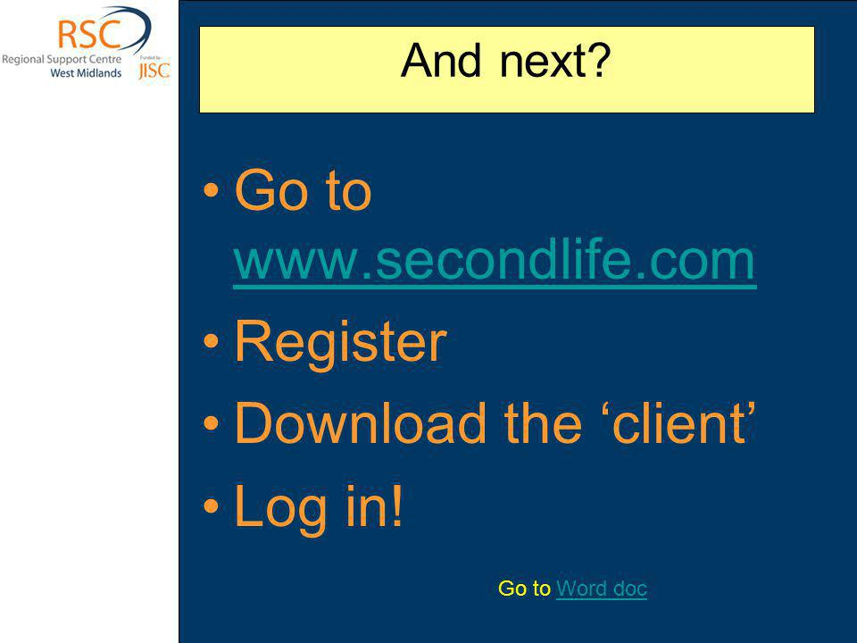Go to www.secondlife.com www.secondlife.com Register Download the 'client' Log in! And next? Go to Word docWord doc