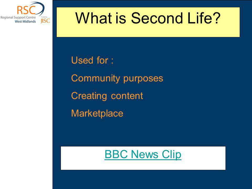 What is Second Life? BBC News Clip Used for : Community purposes Creating content Marketplace
