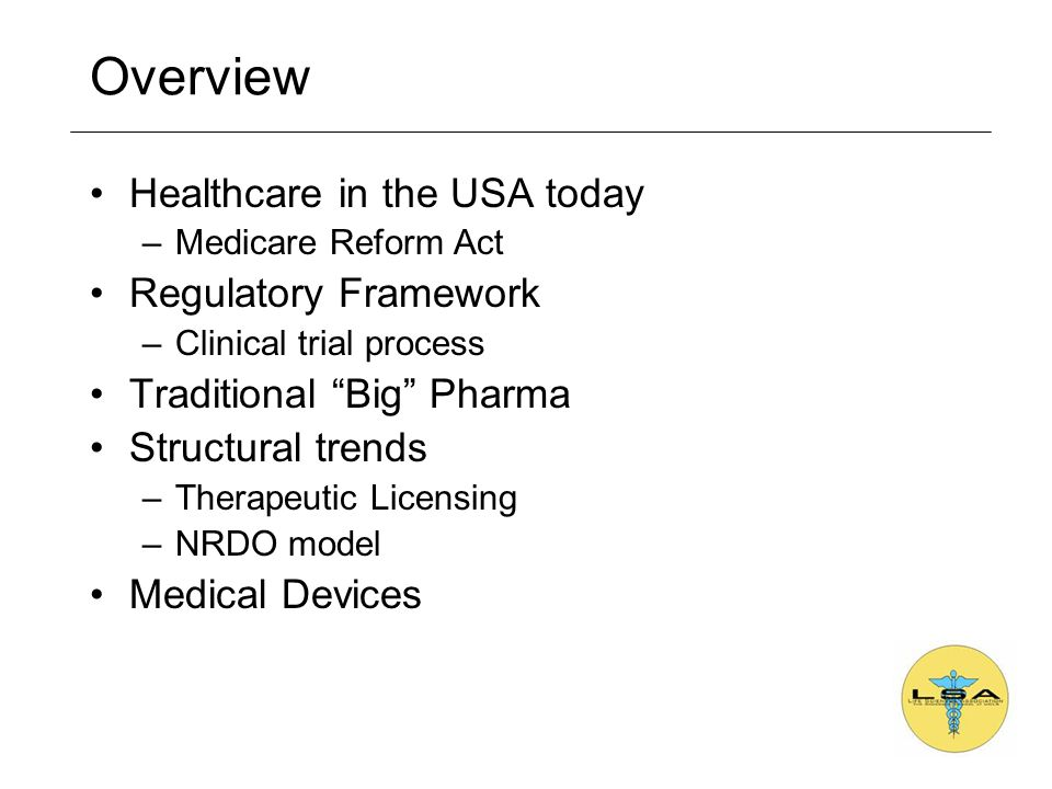 Overview Healthcare in the USA today –Medicare Reform Act Regulatory Framework –Clinical trial process Traditional Big Pharma Structural trends –Therapeutic Licensing –NRDO model Medical Devices