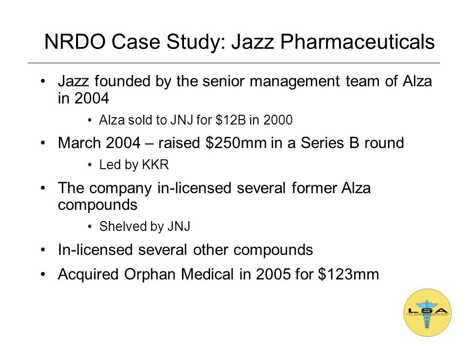 Jazz founded by the senior management team of Alza in 2004 Alza sold to JNJ for $12B in 2000 March 2004 – raised $250mm in a Series B round Led by KKR The company in-licensed several former Alza compounds Shelved by JNJ In-licensed several other compounds Acquired Orphan Medical in 2005 for $123mm NRDO Case Study: Jazz Pharmaceuticals