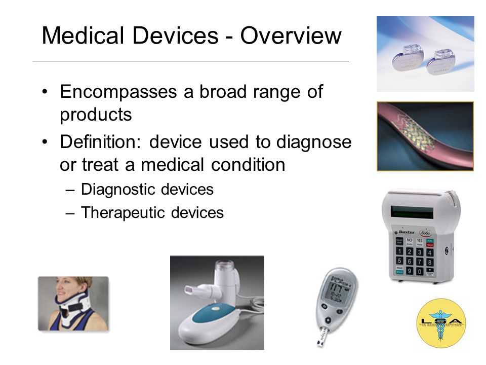 Medical Devices - Overview Encompasses a broad range of products Definition: device used to diagnose or treat a medical condition –Diagnostic devices –Therapeutic devices