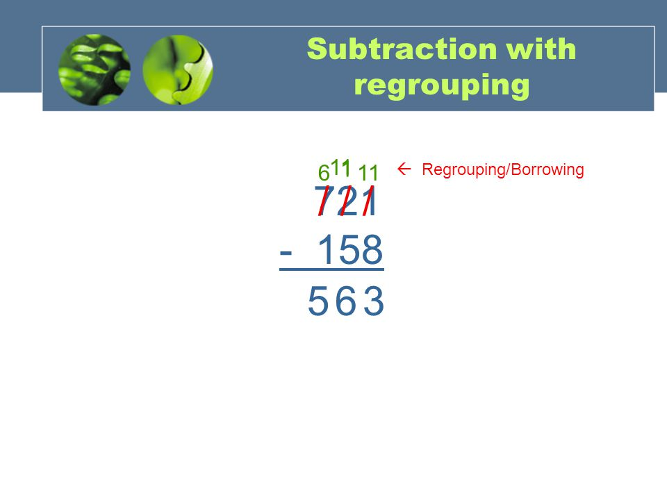 Subtraction with regrouping 721 - 158 / 1 / 11 3 / 6 65  Regrouping/Borrowing