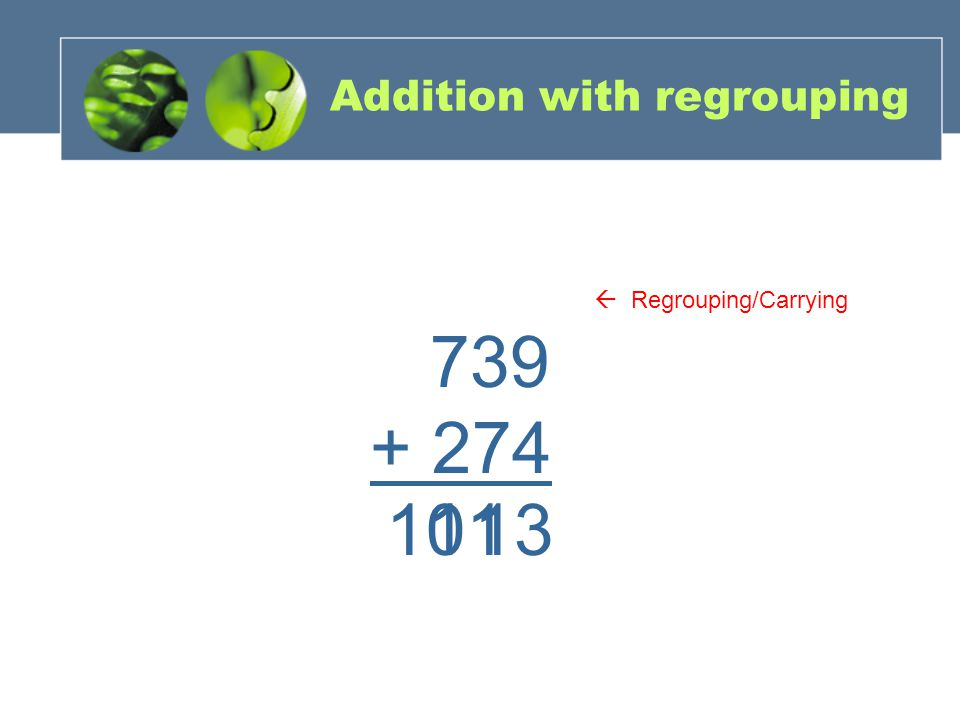 Addition with regrouping 739 + 274 311110  Regrouping/Carrying
