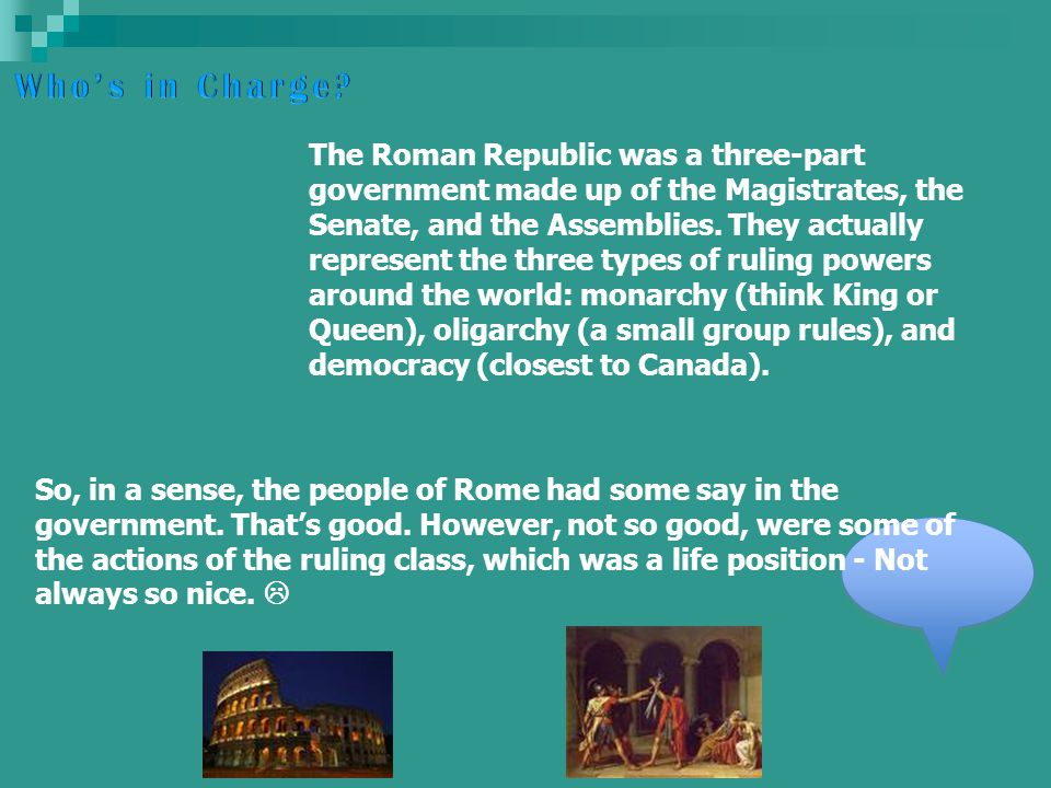 The Roman Republic was a three-part government made up of the Magistrates, the Senate, and the Assemblies.