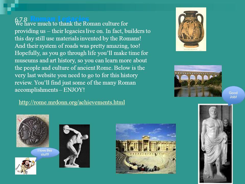 6.7.8 Roman Legacies http://rome.mrdonn.org/achievements.html We have much to thank the Roman culture for providing us – their legacies live on.