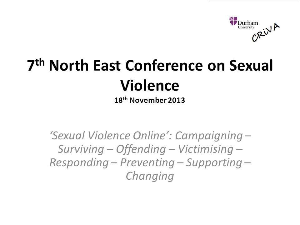 7 th North East Conference on Sexual Violence 18 th November 2013 'Sexual Violence Online': Campaigning – Surviving – Offending – Victimising – Responding – Preventing – Supporting – Changing