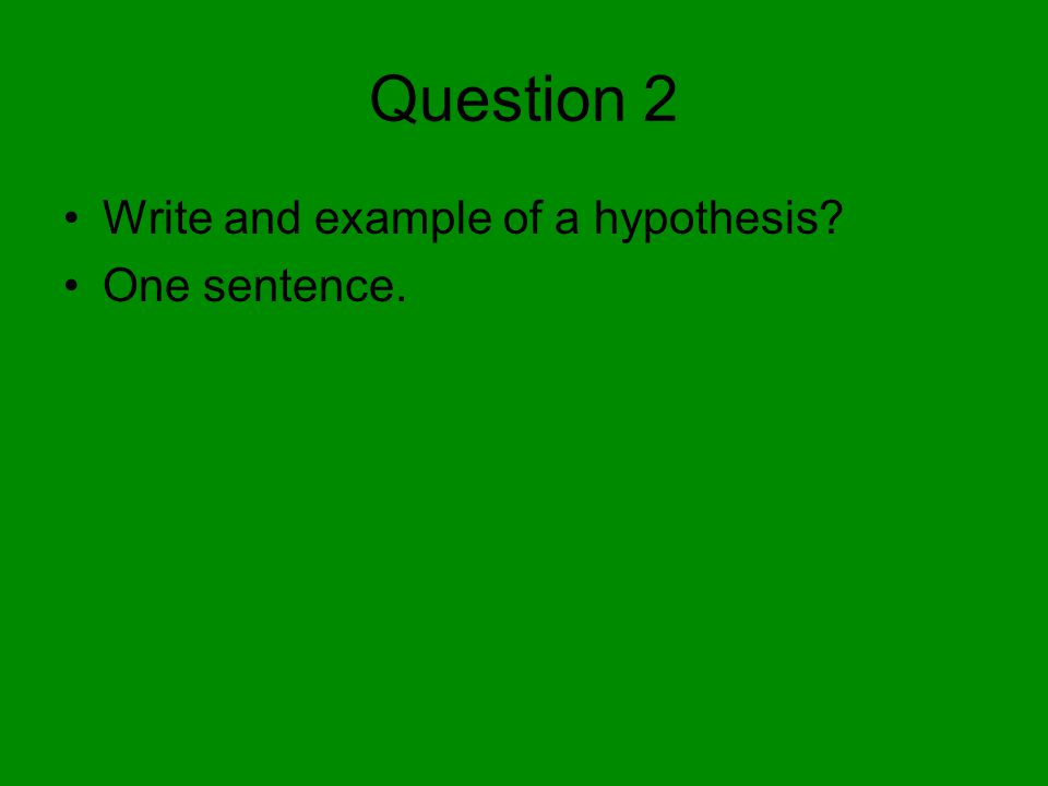 Question 2 Write and example of a hypothesis? One sentence.