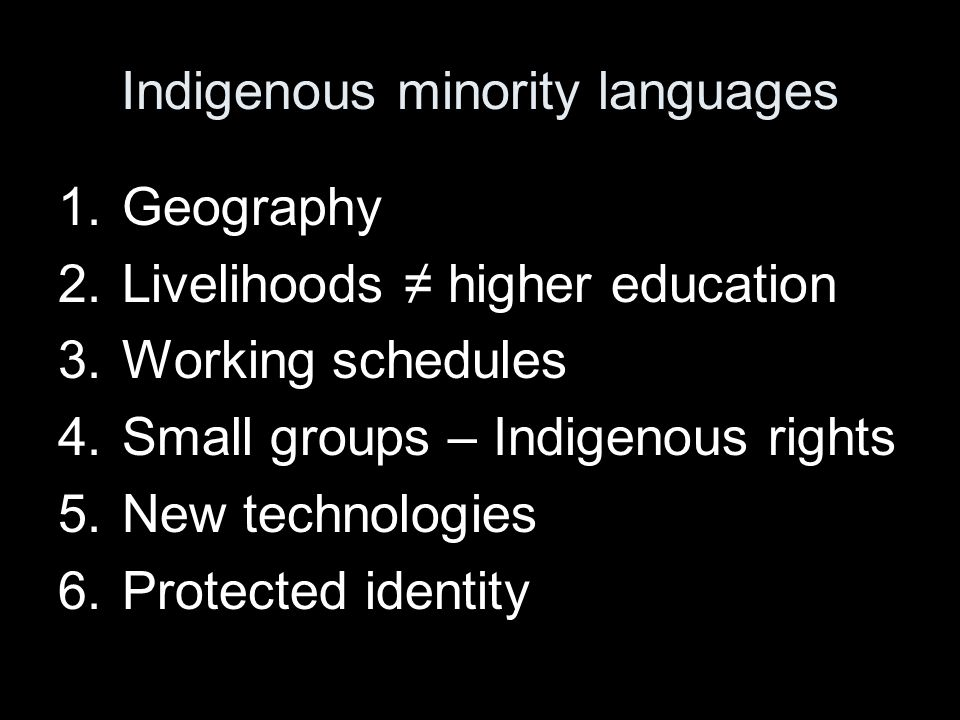 Indigenous minority languages 1.Geography 2.Livelihoods ≠ higher education 3.Working schedules 4.Small groups – Indigenous rights 5.New technologies 6.Protected identity