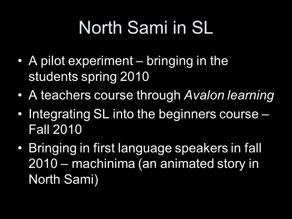 North Sami in SL A pilot experiment – bringing in the students spring 2010 A teachers course through Avalon learning Integrating SL into the beginners course – Fall 2010 Bringing in first language speakers in fall 2010 – machinima (an animated story in North Sami)