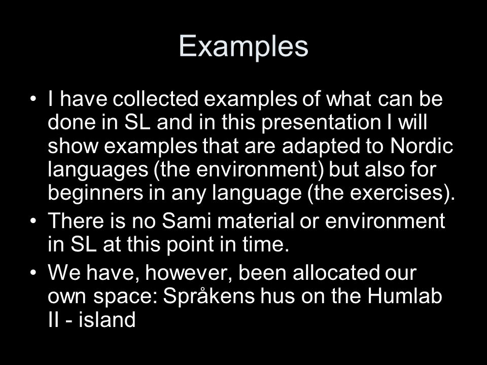 Examples I have collected examples of what can be done in SL and in this presentation I will show examples that are adapted to Nordic languages (the environment) but also for beginners in any language (the exercises).