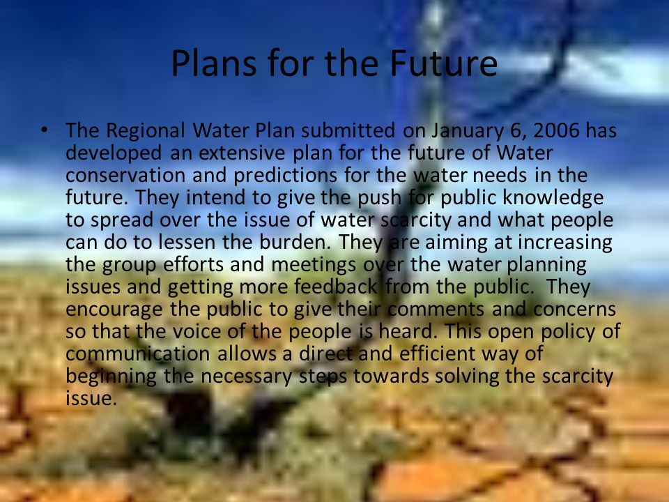 Plans for the Future The Regional Water Plan submitted on January 6, 2006 has developed an extensive plan for the future of Water conservation and predictions for the water needs in the future.