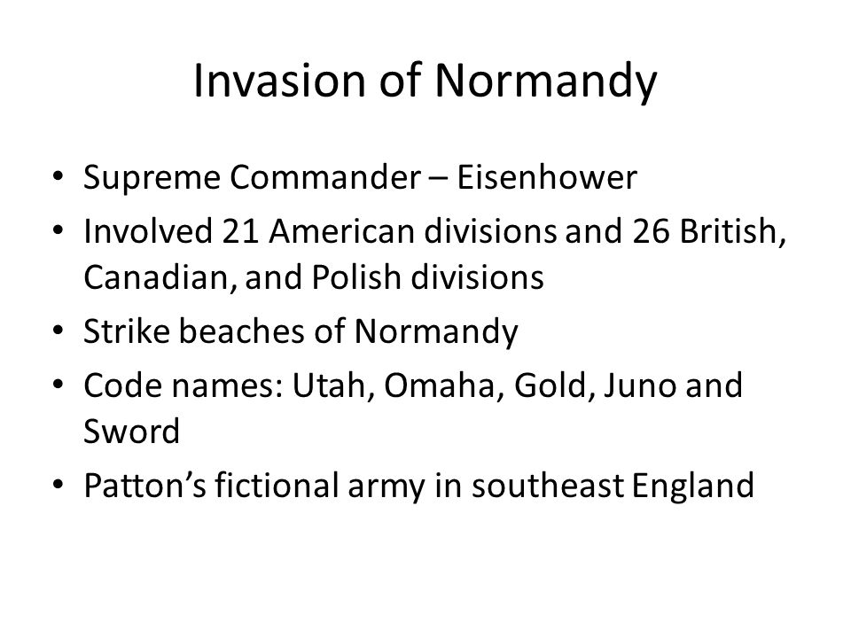 Invasion of Normandy Supreme Commander – Eisenhower Involved 21 American divisions and 26 British, Canadian, and Polish divisions Strike beaches of Normandy Code names: Utah, Omaha, Gold, Juno and Sword Patton's fictional army in southeast England