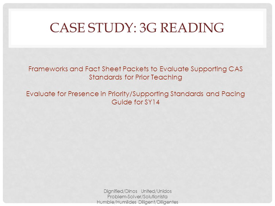 CASE STUDY: 3G READING Dignified/Dinos United/Unidos Problem-Solver/Solutionista Humble/Humildes Diligent/Diligentes Frameworks and Fact Sheet Packets